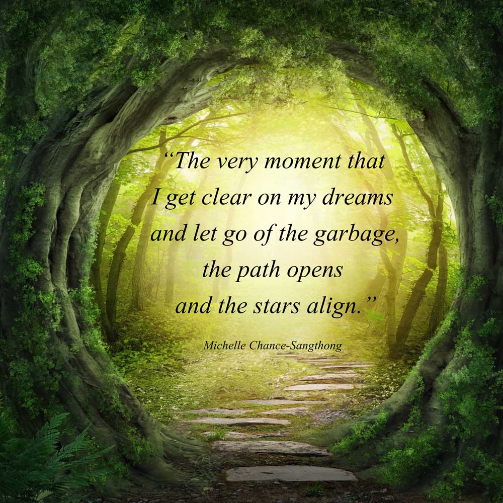"""""""The very moment that I get clear on my dreams and let go of the garbage, the path opens and the stars align."""" Michelle Chance-Sangthong"""
